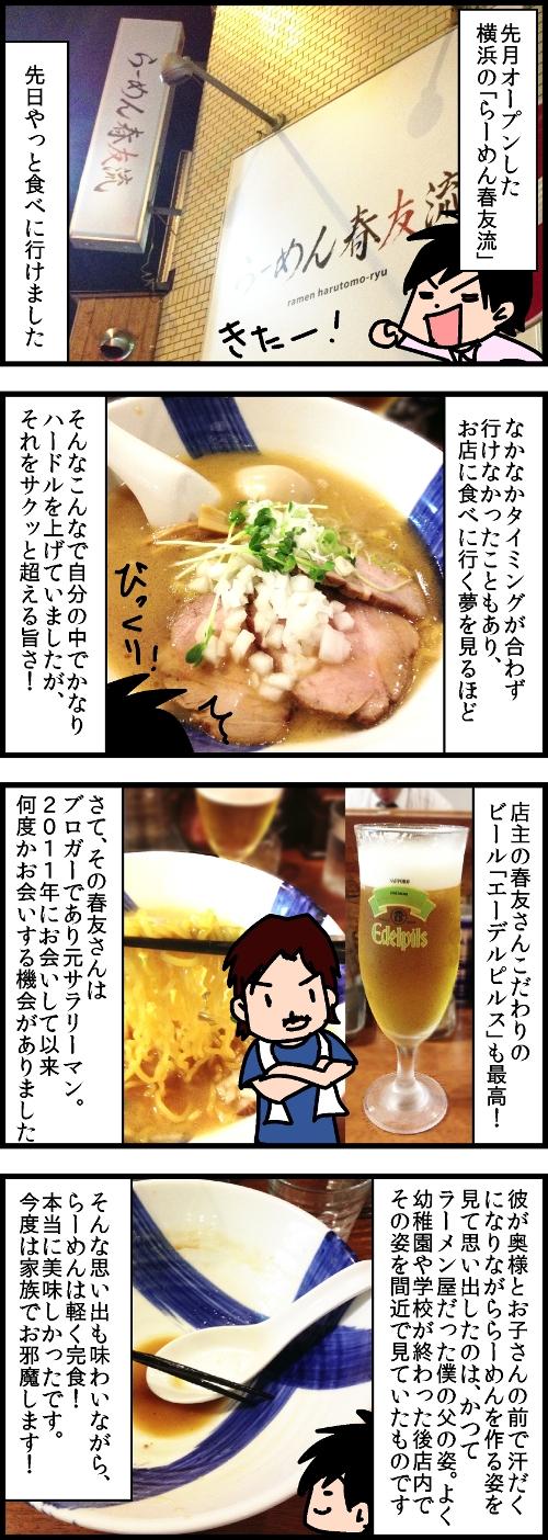 先月オープンした横浜の「らーめん春友流」。先日やっと食べに行けました。なかなかタイミングが合わず行けなかったこともあり、お店に食べに行く夢を見るほど。そんなこんなで自分の中でかなりハードルを上げていましたがそれをサクッと超える旨さ!店主の春友さんこだわりのビール「エーデルピルス」も最高!さて、その春友さんはブロガーであり元サラリーマン。2011年にお会いして以来何度かお会いする機会がありました。彼が奥様とお子さんの前で汗だくになりながららーめんを作る姿を見て思い出したのは、かつてラーメン屋だった僕の父の姿。よく幼稚園や学校が終わった後店内でその姿を間近で見ていたものです。そんな思い出も味わいながら、らーめんは軽く完食!本当に美味しかったです。今度は家族でお邪魔します!