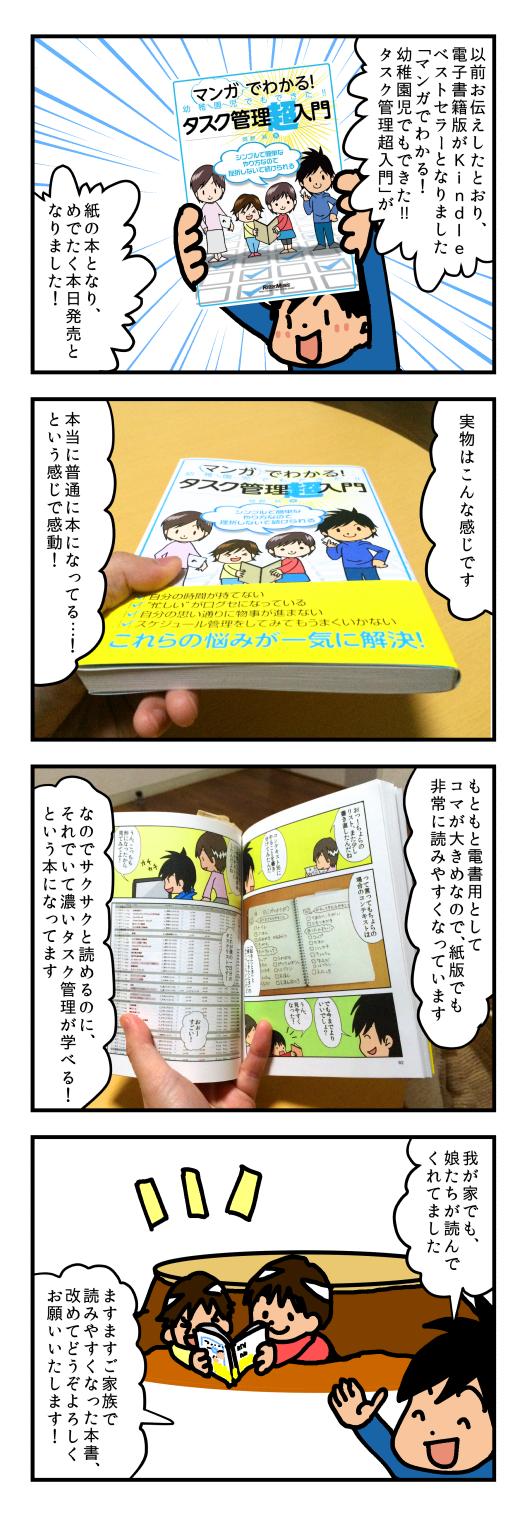 以前お伝えしたとおり、電子書籍版がKindleベストセラーとなりました「マンガでわかる!幼稚園児でもできた!!タスク管理超入門」が紙の本となり、めでたく本日発売となりました!実物はこんな感じです。本当に普通に本になってる…!という感じで感動!もともと電書用としてコマが大きめなので、紙版でも非常に読みやすくなっています。なのでサクサクと読めるのに、それでいて濃いタスク管理が学べる!という本になってます。我が家でも、娘たちが読んでくれてました。ますますご家族で読みやすくなった本書、改めてどうぞよろしくお願いいたします!