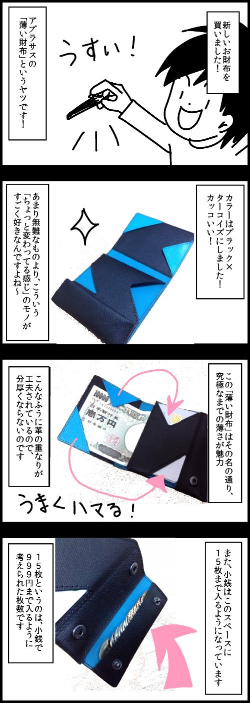 新しいお財布を買いました!アブラサスの「薄い財布」というヤツです!カラーはブラック×ターコイズにしました!カッコいい!あまり無難なものより、こういう「ちょっと変わってる感じ」のモノがすごく好きなんですよね。この「薄い財布」はその名の通り、究極なまでの薄さが魅力。こんなふうに革の重なりが工夫されているので、分厚くならないのです。また、小銭はこのスペースに15枚まで入るようになっています。15枚というのは、小銭で999円まで入るように考えられた枚数です。