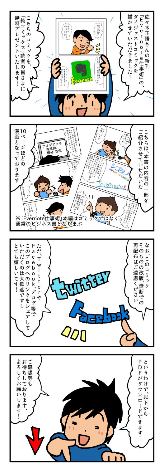 佐々木正悟さんの新刊「Evernote仕事術」の、ダイジェストコミックを描かせていただきました!こちらのコミックを、「純コミックス」読者の皆さまに無料プレゼントいたします!こちらは、本書の内容の一部をご紹介させていただいた10ページほどの漫画となっております。「Evernote仕事術」本編はコミックではなく、通常のビジネス書となります。なお、このコミックそのものの改版、無断での再配布はご遠慮ください。ただ、TwitterやFacebook、ブログ等でこのブログへのリンクをシェアしていただくのは大歓迎ですしとても嬉しいです!というわけで、以下からPDFがダウンロードできます!ご感想等もお待ちしております、よろしくお願いします!